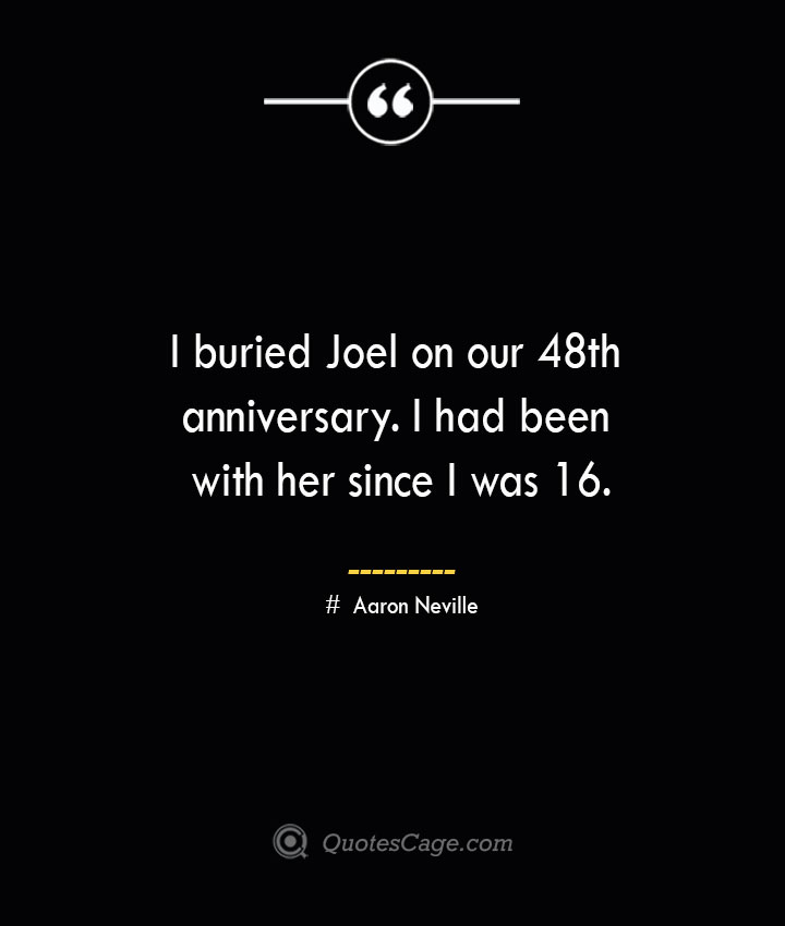 I buried Joel on our 48th anniversary. I had been with her since I was 16.— Aaron Neville