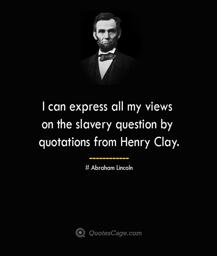 I can express all my views on the slavery question by quotations from Henry Clay. –Abraham Lincoln