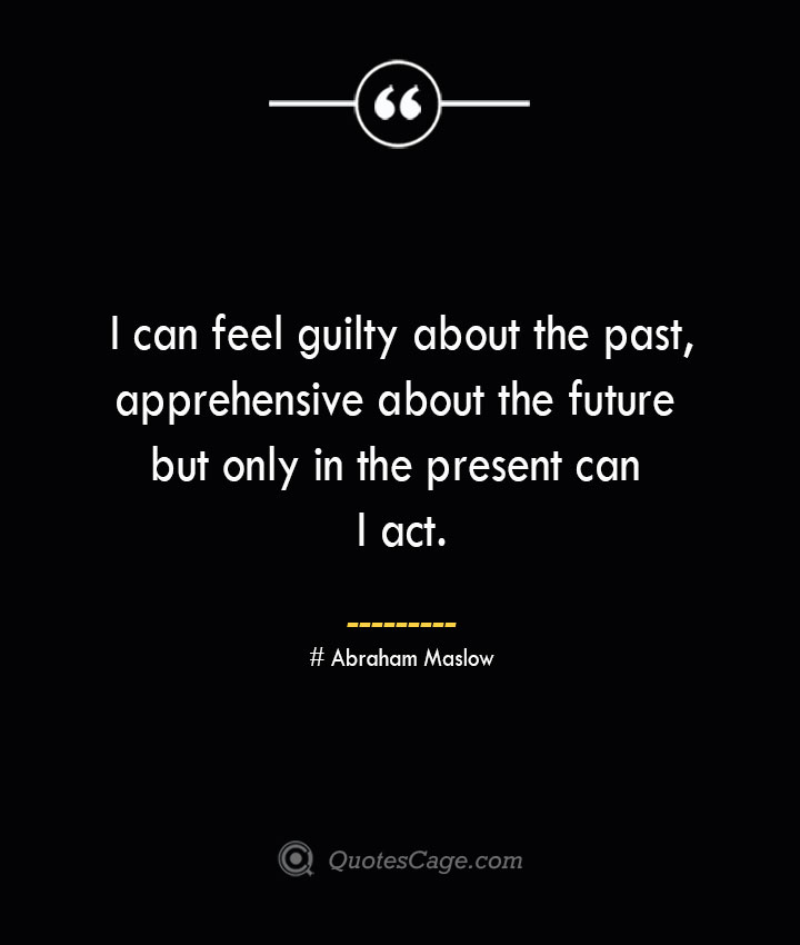 I can feel guilty about the past apprehensive about the future but only in the present can I act. Abraham Maslow