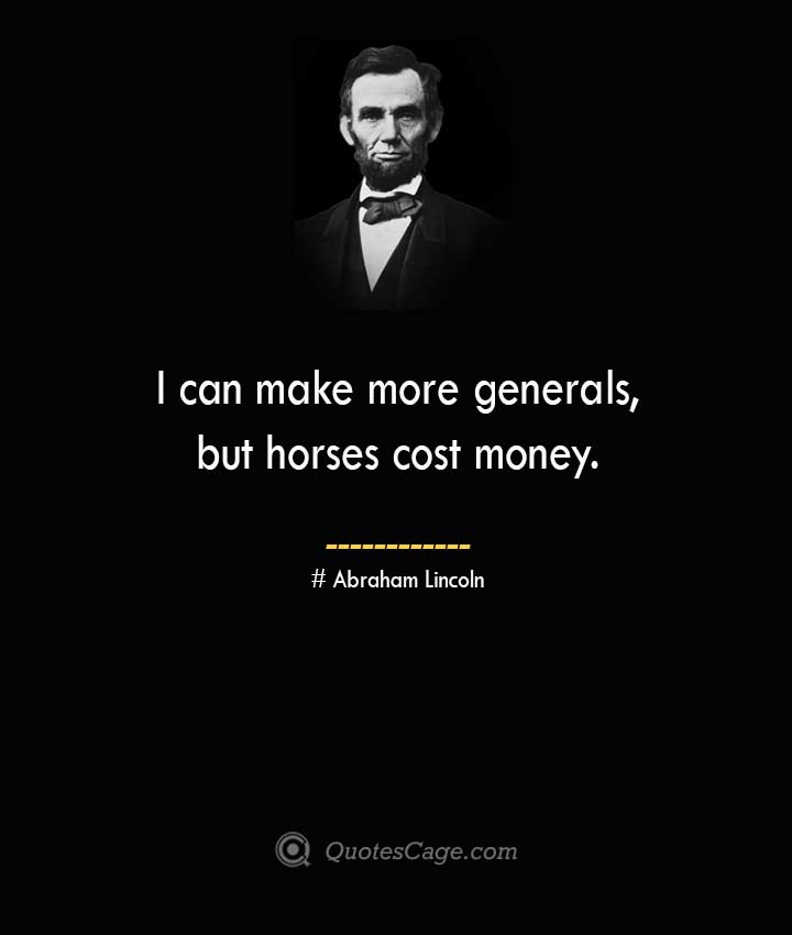 I can make more generals but horses cost money. –Abraham Lincoln
