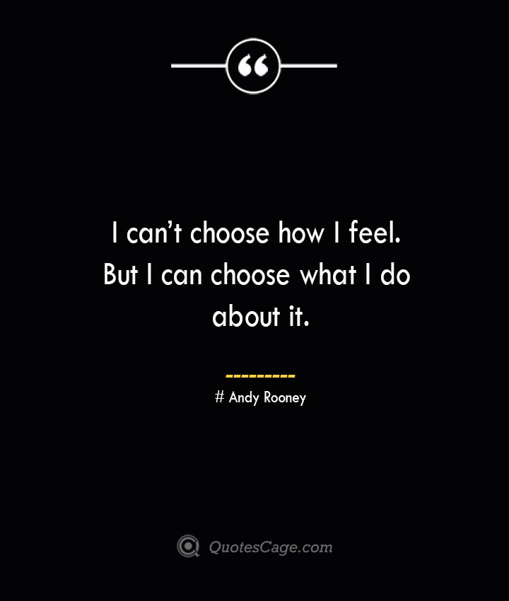 I cant choose how I feel. But I can choose what I do about it.— Andy Rooney
