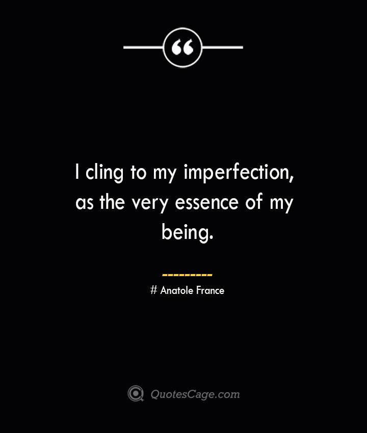 I cling to my imperfection as the very essence of my being. Anatole France