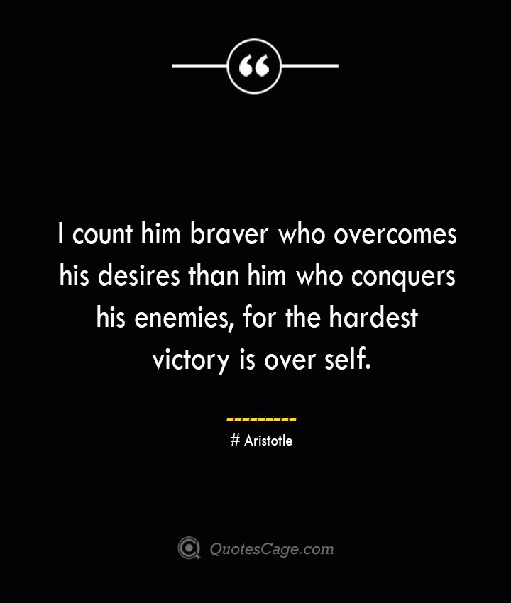 I count him braver who overcomes his desires than him who conquers his enemies for the hardest victory is over self.— Aristotle 1