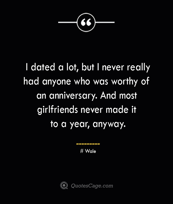 I dated a lot but I never really had anyone who was worthy of an anniversary. And most girlfriends never made it to a year anyway.— Wale