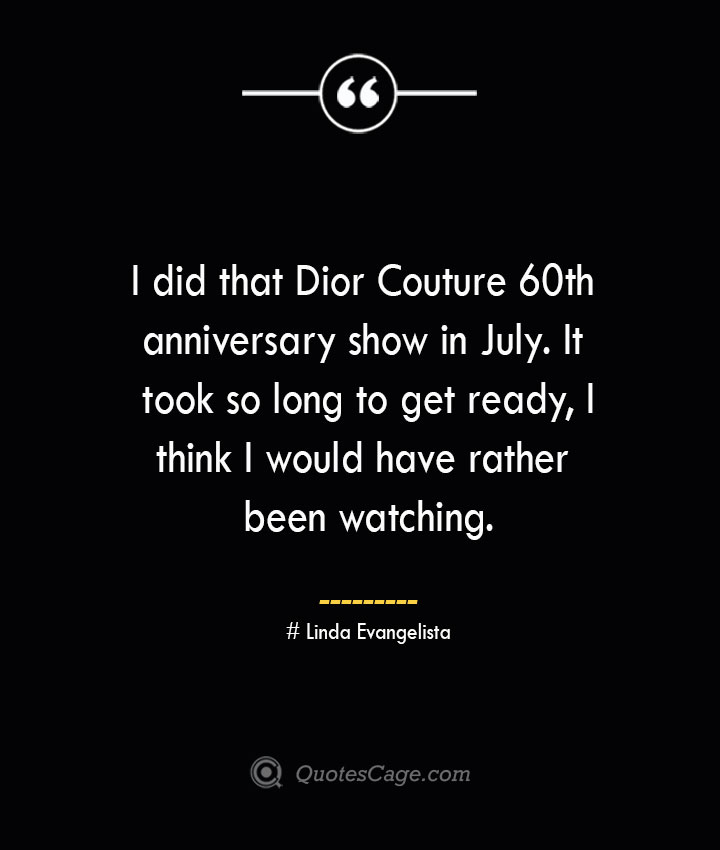 I did that Dior Couture 60th anniversary show in July. It took so long to get ready I think I would have rather been watching.— Linda Evangelista
