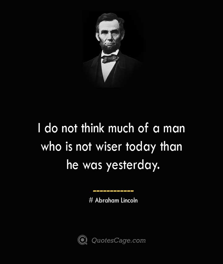 I do not think much of a man who is not wiser today than he was yesterday.— Abraham Lincoln 1