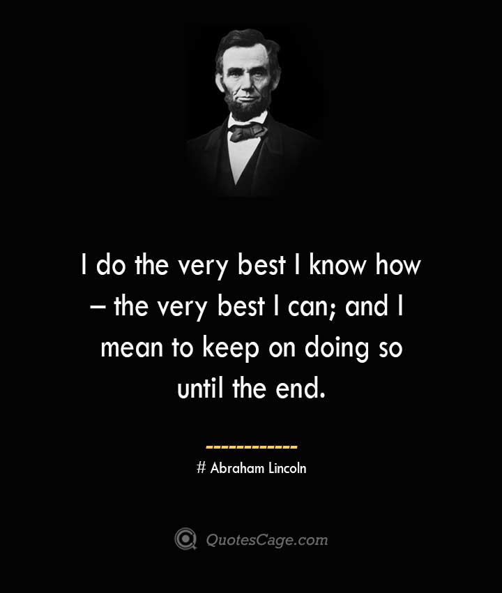 I do the very best I know how – the very best I can and I mean to keep on doing so until the end.— Abraham Lincoln
