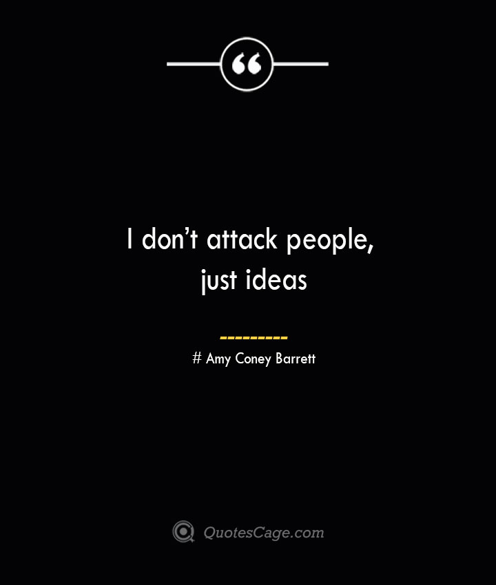 I dont attack people just ideas— Amy Coney Barrett