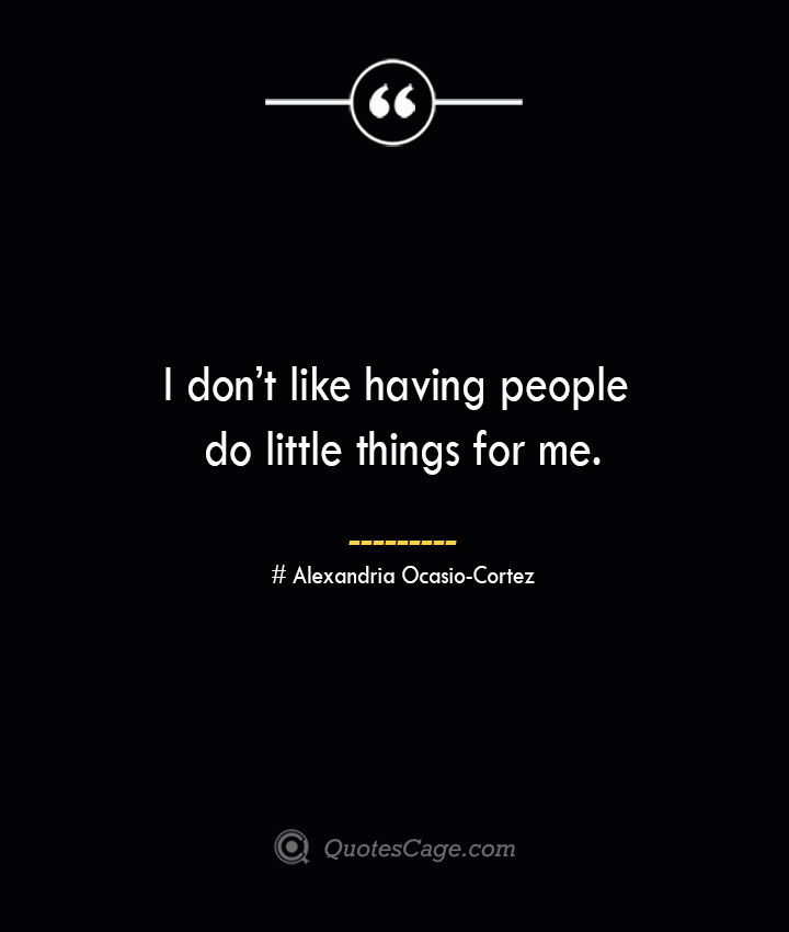 I dont like having people do little things for me. Alexandria Ocasio Cortez