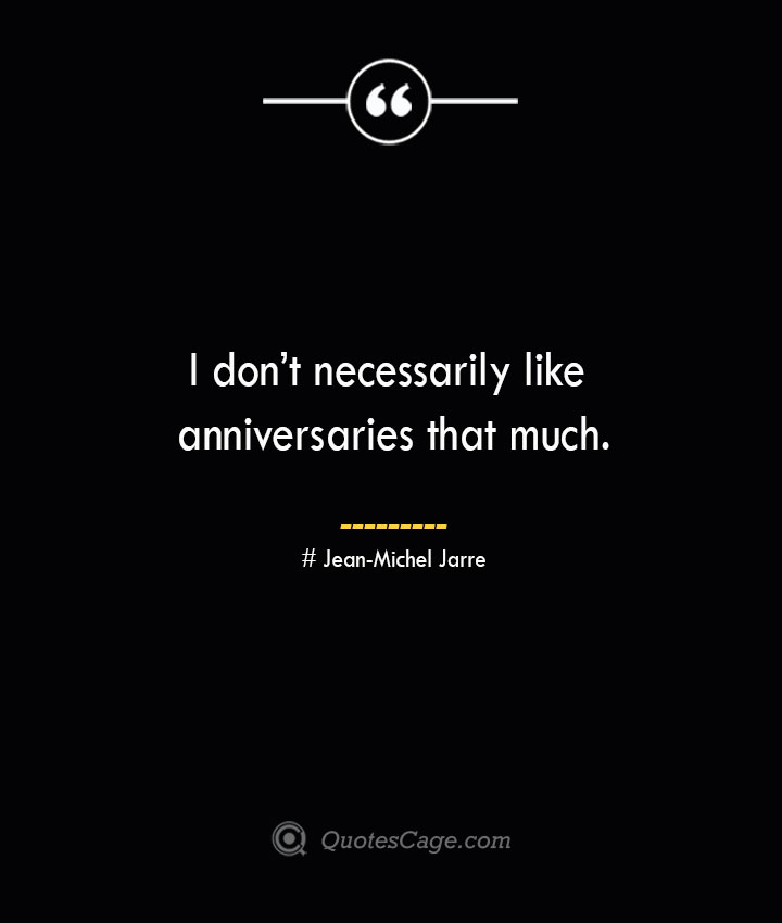 I dont necessarily like anniversaries that much.— Jean Michel Jarre