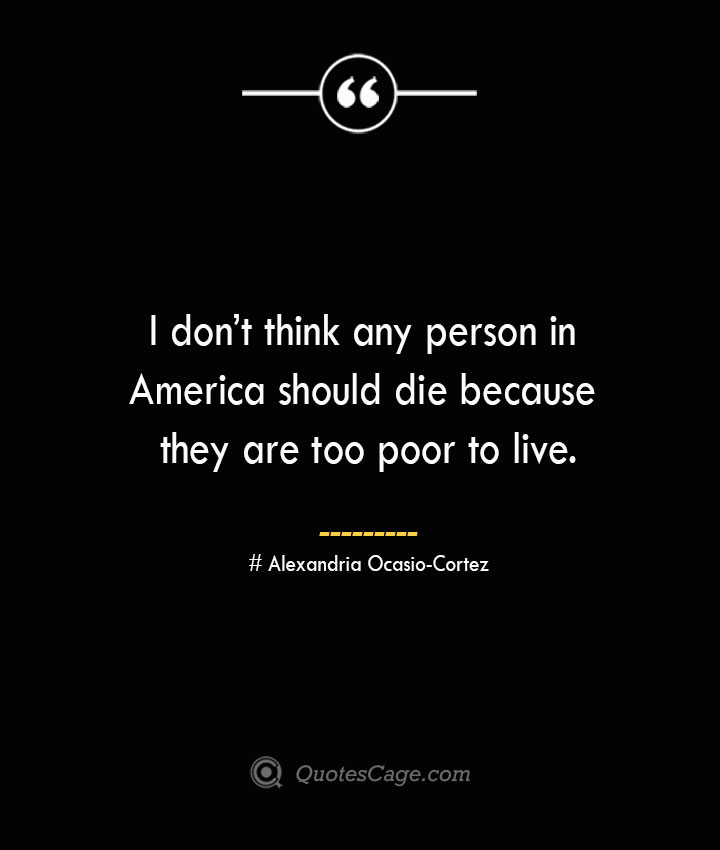I dont think any person in America should die because they are too poor to live.— Alexandria Ocasio Cortez