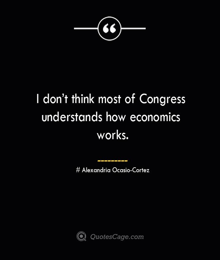 I dont think most of Congress understands how economics works.. Alexandria Ocasio Cortez