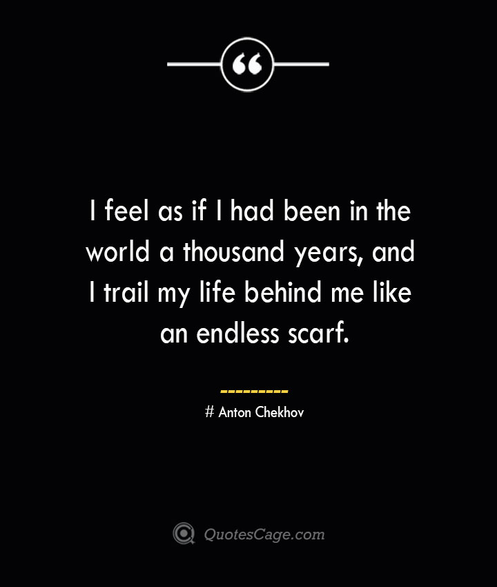 I feel as if I had been in the world a thousand years and I trail my life behind me like an endless scarf.— Anton Chekhov