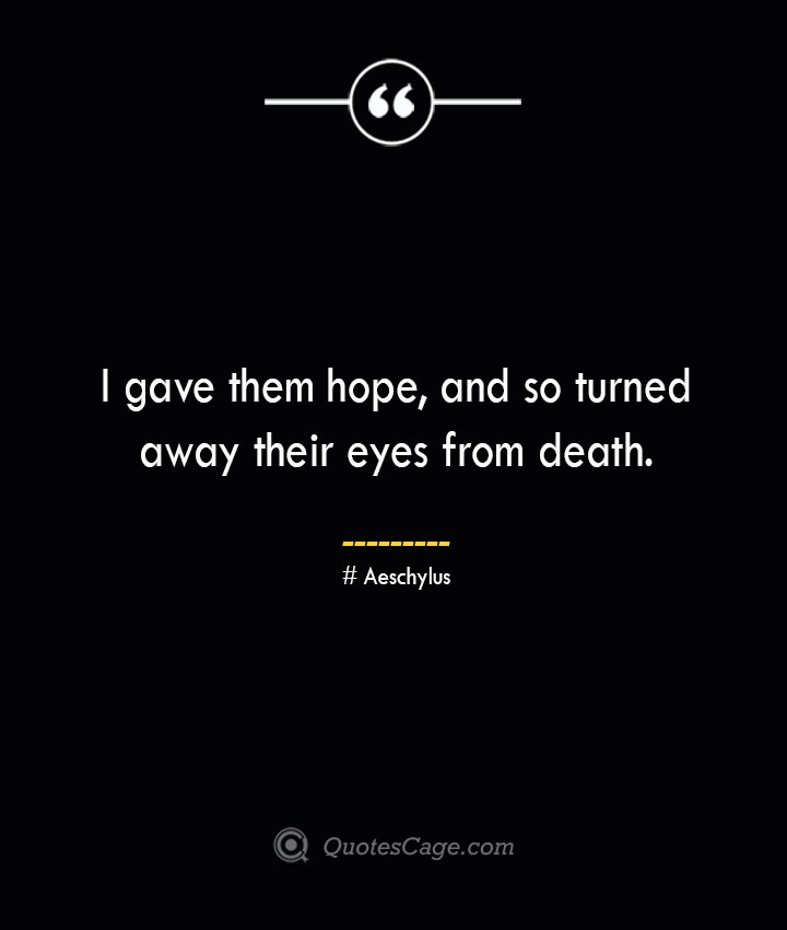 I gave them hope and so turned away their eyes from death. Aeschylus