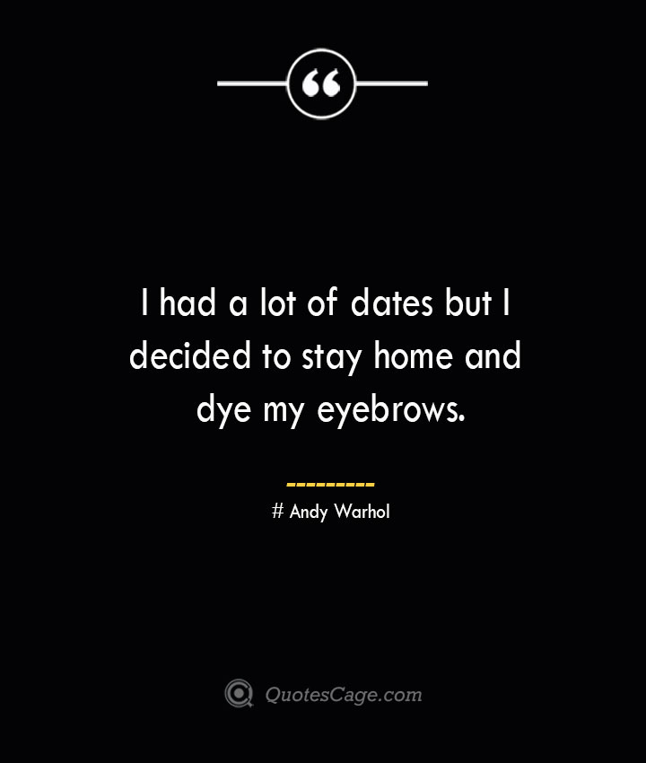 I had a lot of dates but I decided to stay home and dye my eyebrows.— Andy Warhol