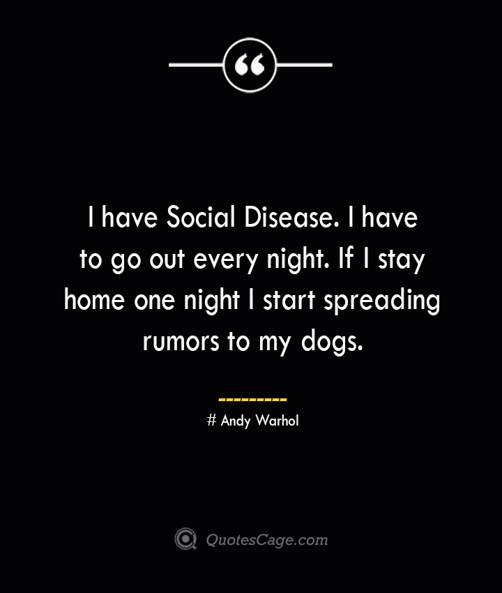 I have Social Disease. I have to go out every night. If I stay home one night I start spreading rumors to my dogs.— Andy Warhol 1
