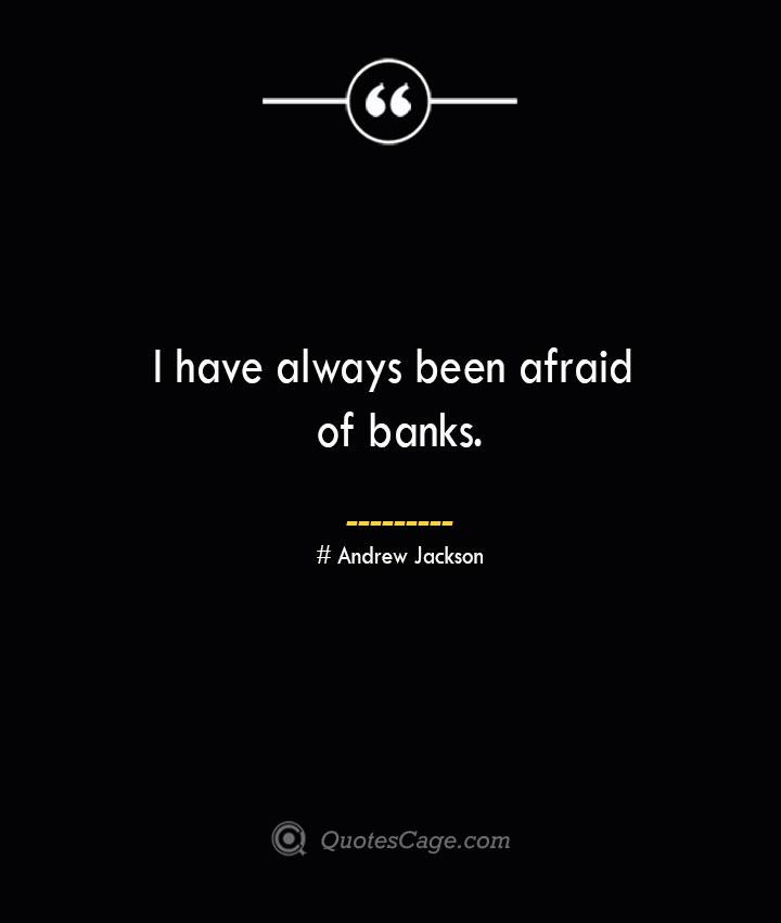 I have always been afraid of banks.— Andrew Jackson 1