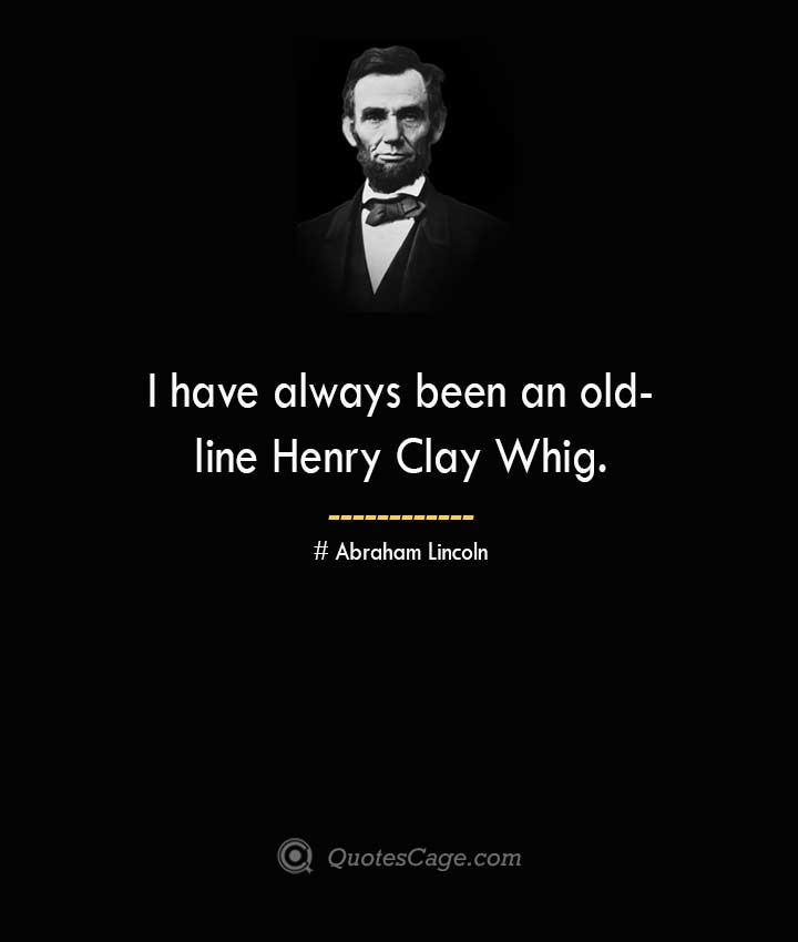 I have always been an old line Henry Clay Whig. –Abraham Lincoln