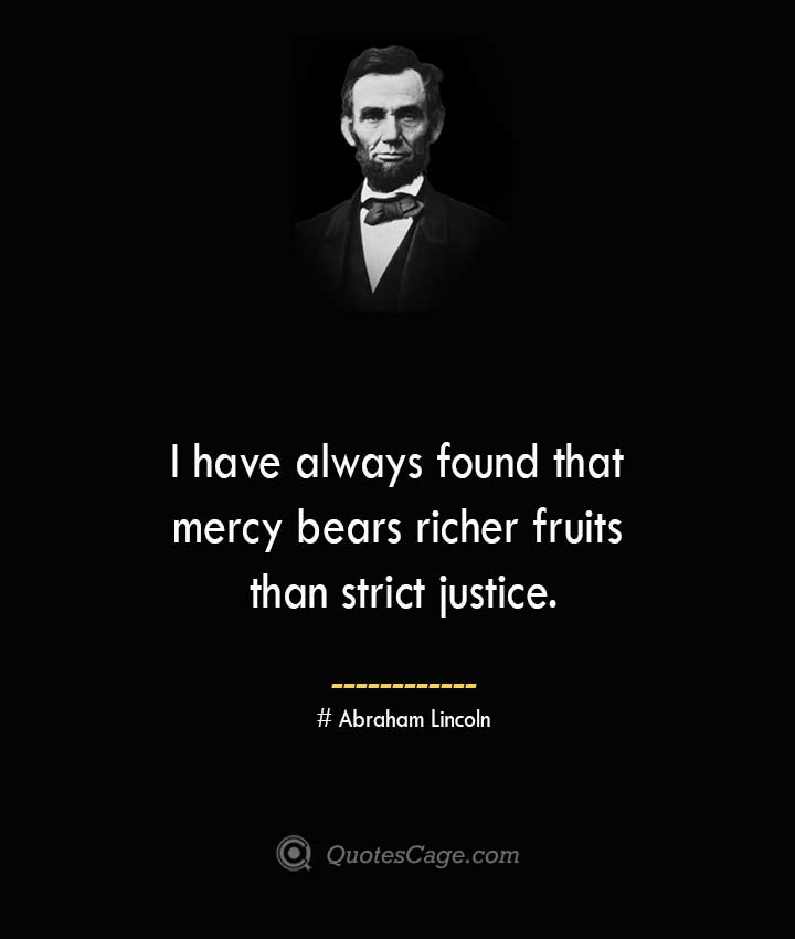 I have always found that mercy bears richer fruits than strict justice.— Abraham Lincoln