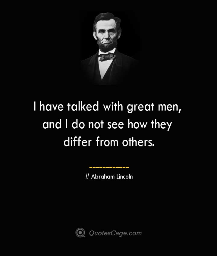 I have talked with great men and I do not see how they differ from others. –Abraham Lincoln