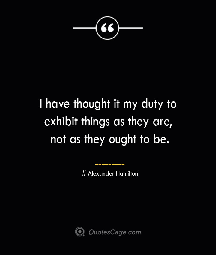 I have thought it my duty to exhibit things as they are not as they ought to be. Alexander Hamilton