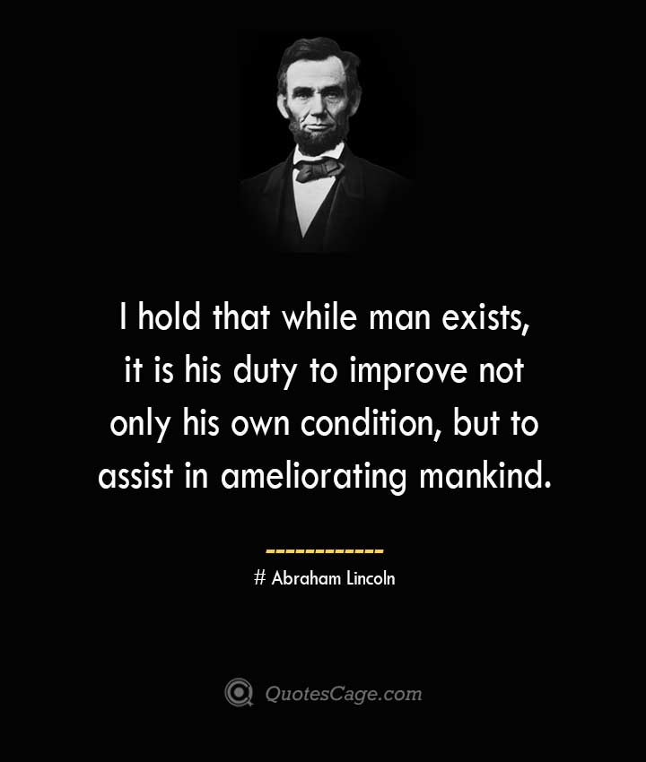 I hold that while man exists it is his duty to improve not only his own condition but to assist in ameliorating mankind. –Abraham Lincoln