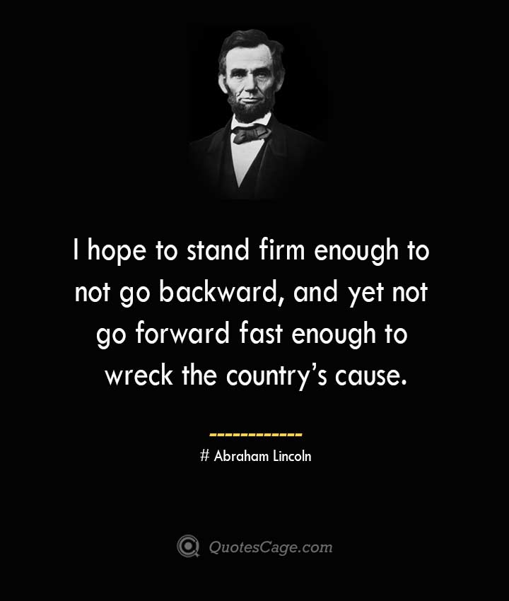 I hope to stand firm enough to not go backward and yet not go forward fast enough to wreck the countrys cause. –Abraham Lincoln