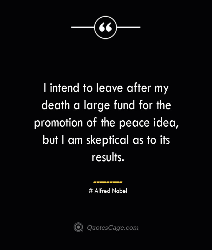 I intend to leave after my death a large fund for the promotion of the peace idea but I am skeptical as to its results.— Alfred Nobel