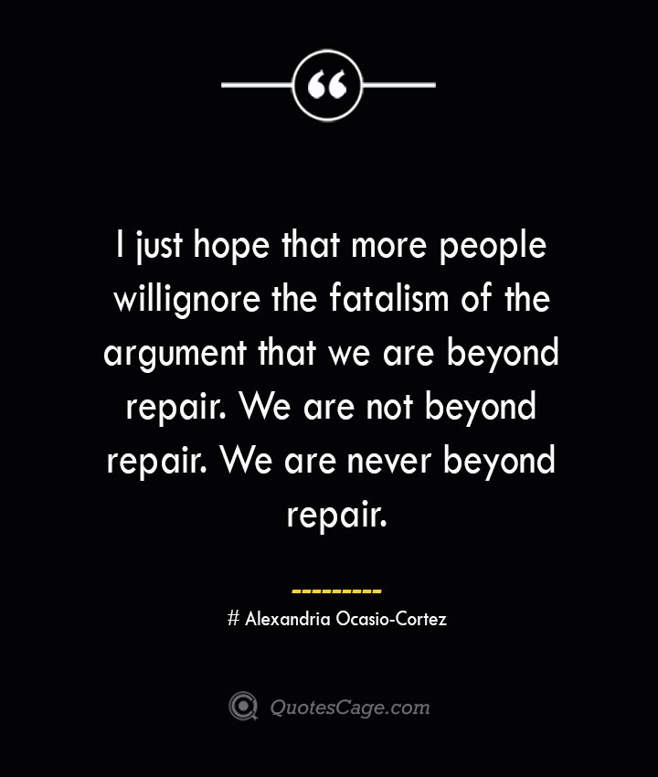 I just hope that more people will ignore the fatalism of the argument that we are beyond repair. We are not beyond repair. We are never beyond repair. Alexandria Ocasio Cortez
