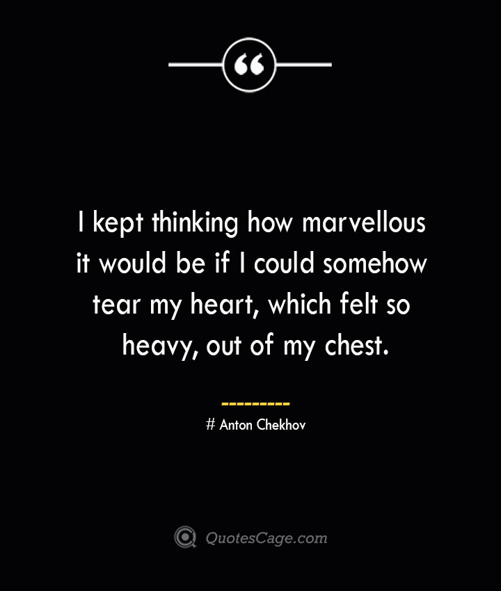 I kept thinking how marvellous it would be if I could somehow tear my heart which felt so heavy out of my chest. Anton Chekhov