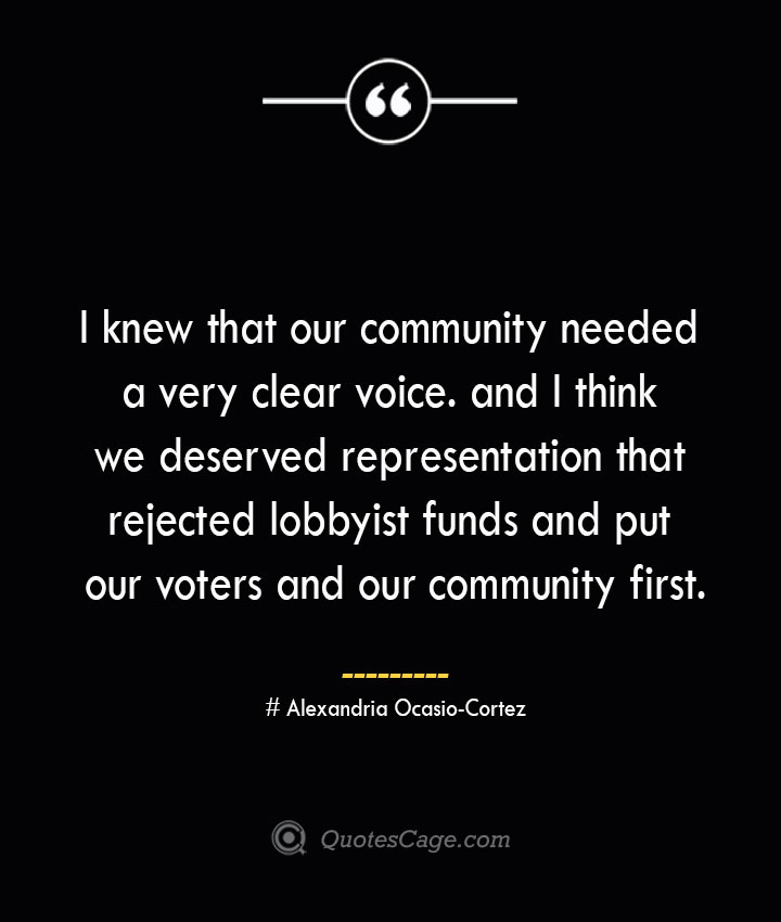 I knew that our community needed a very clear voice. and I think we deserved representation that rejected lobbyist funds and put our voters and our community first. Alexandria Ocasio Cortez