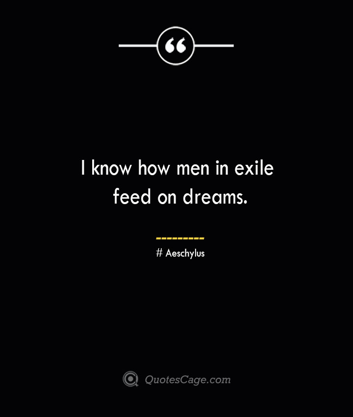 I know how men in exile feed on dreams.–Aeschylus