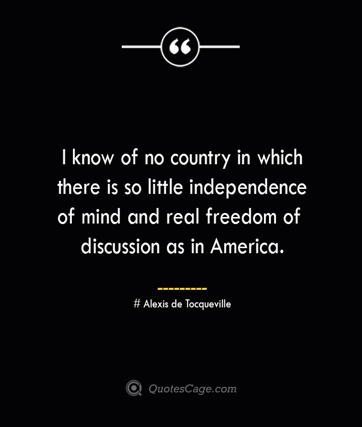 I know of no country in which there is so little independence of mind and real freedom of discussion as in America.— Alexis de Tocqueville
