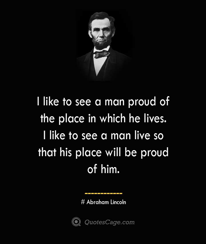I like to see a man proud of the place in which he lives. I like to see a man live so that his place will be proud of him. –Abraham Lincoln
