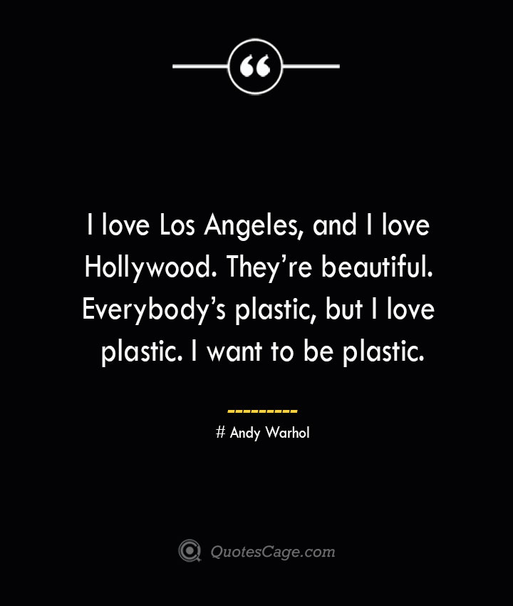 I love Los Angeles and I love Hollywood. Theyre beautiful. Everybodys plastic but I love plastic. I want to be plastic.— Andy Warhol