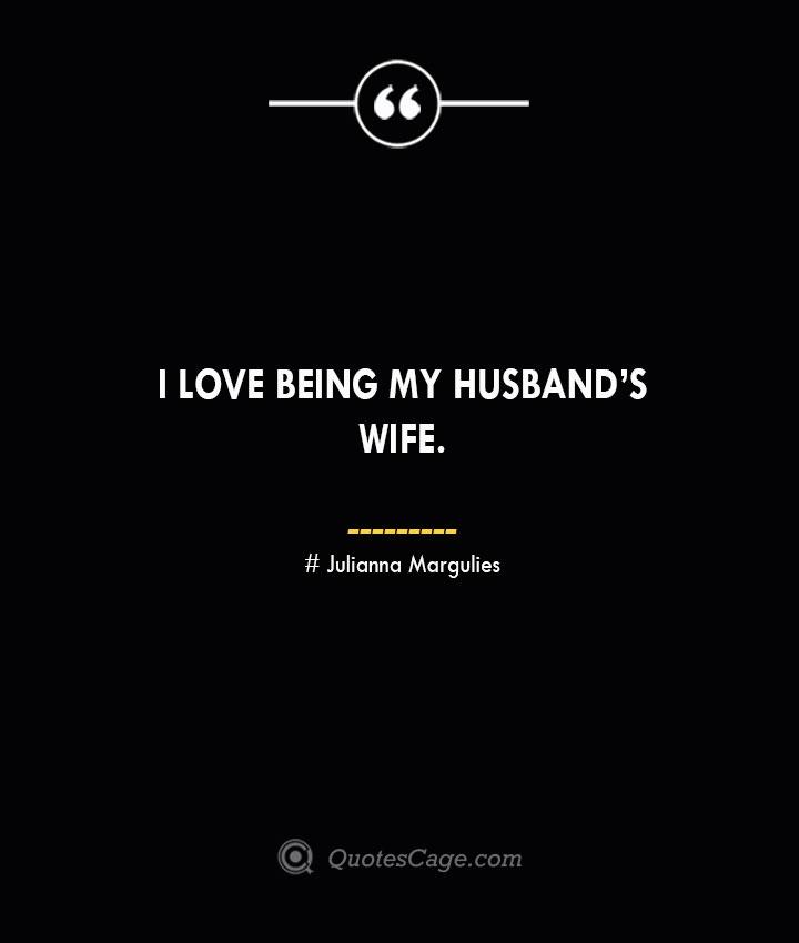 I love being my husbands wife.— Julianna Margulies