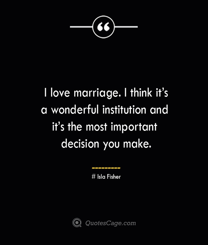 I love marriage. I think its a wonderful institution and its the most important decision you make.— Isla Fisher