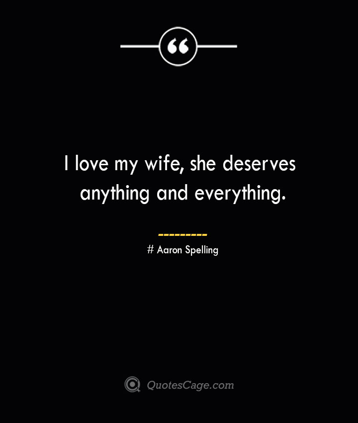 I love my wife she deserves anything and everything.— Aaron Spelling
