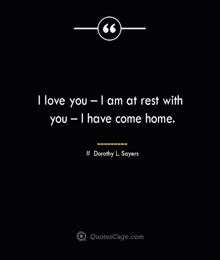 I love you – I am at rest with you – I have come home.— Dorothy L. Sayers