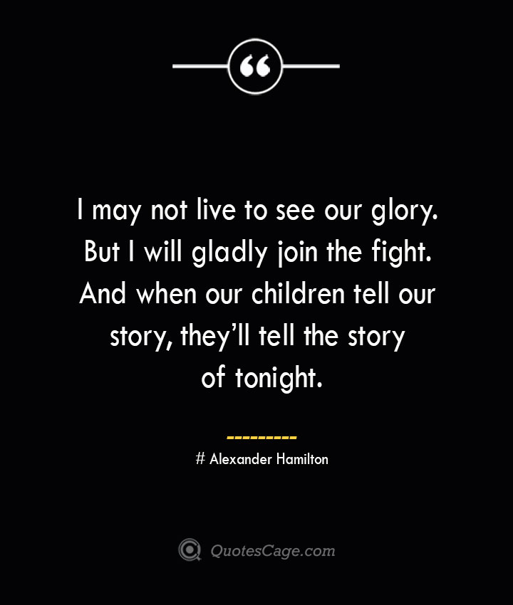 I may not live to see our glory. But I will gladly join the fight. And when our children tell our story theyll tell the story of tonight. Alexander Hamilton