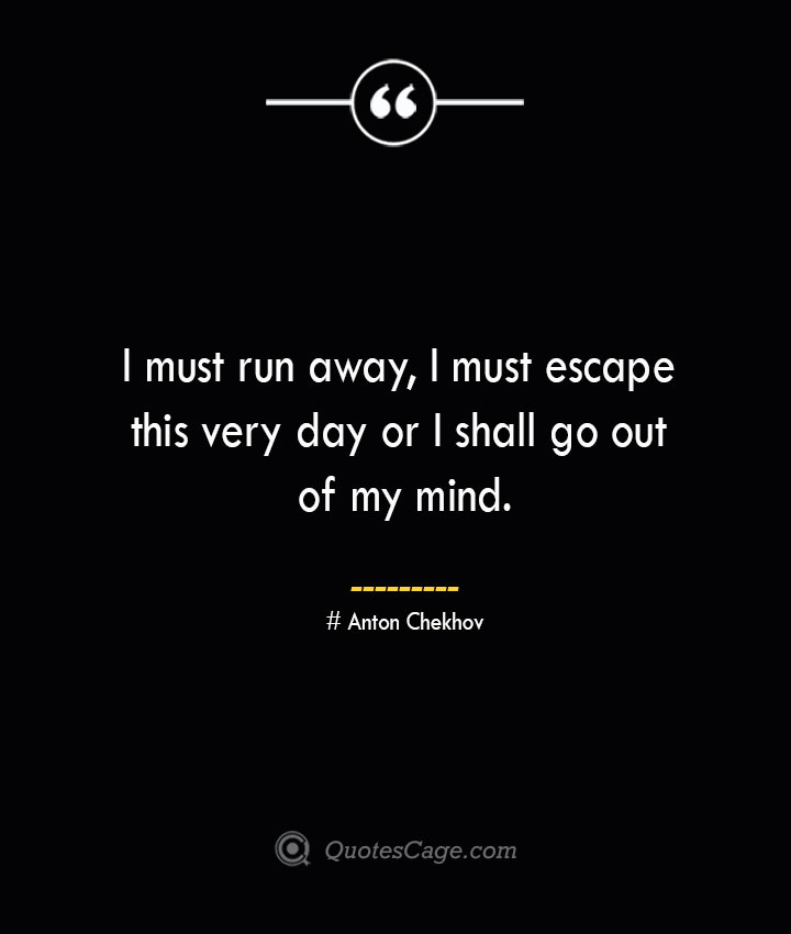 I must run away I must escape this very day or I shall go out of my mind.— Anton Chekhov