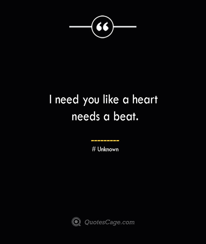 I need you like a heart needs a beat.— Unknown