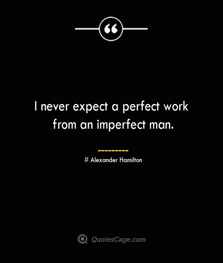 I never expect a perfect work from an imperfect man. Alexander Hamilton