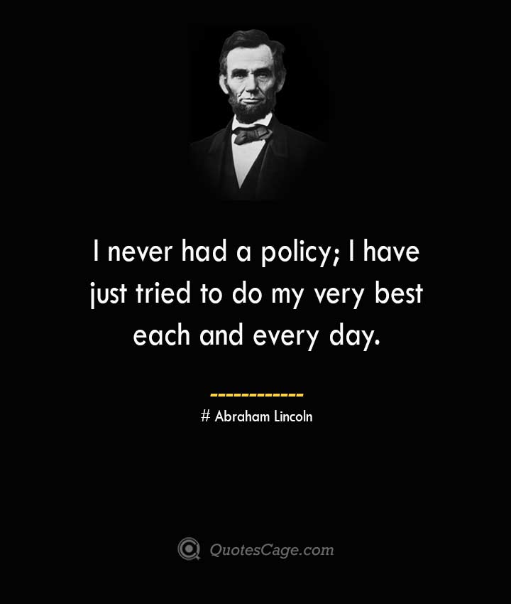 I never had a policy I have just tried to do my very best each and every day. –Abraham Lincoln