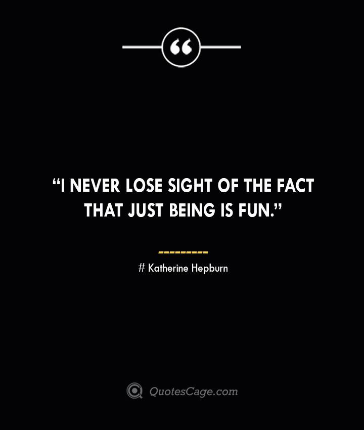 I never lose sight of the fact that just being is fun. —Katherine Hepburn
