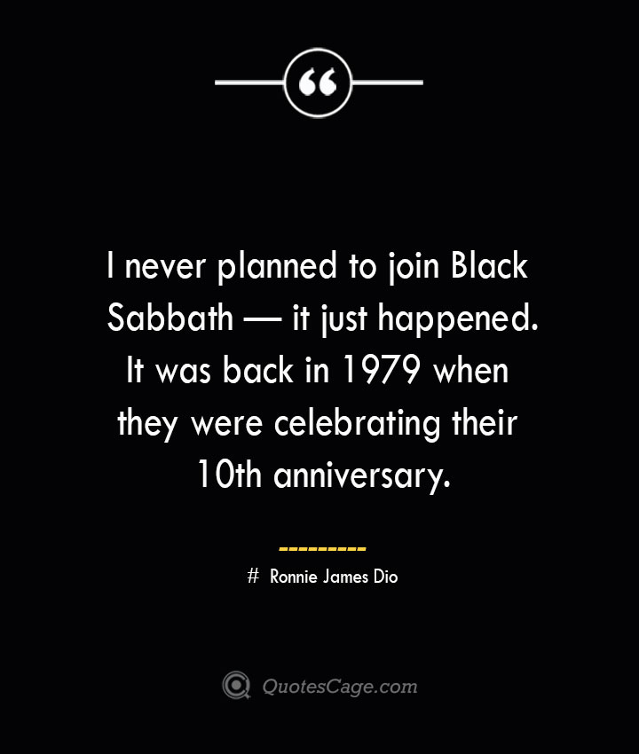 I never planned to join Black Sabbath — it just happened. It was back in 1979 when they were celebrating their 10th anniversary.— Ronnie James Dio