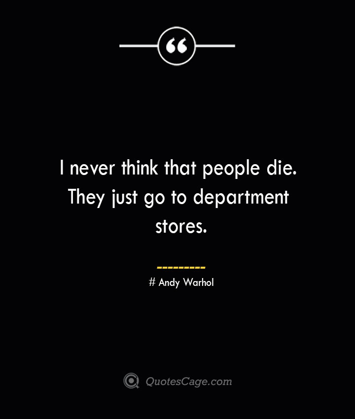 I never think that people die. They just go to department stores.— Andy Warhol