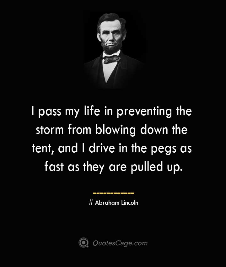 I pass my life in preventing the storm from blowing down the tent and I drive in the pegs as fast as they are pulled up. –Abraham Lincoln