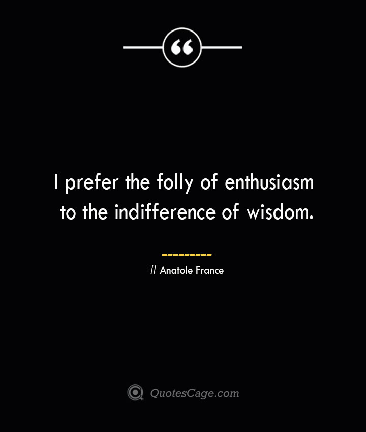 I prefer the folly of enthusiasm to the indifference of wisdom. Anatole France
