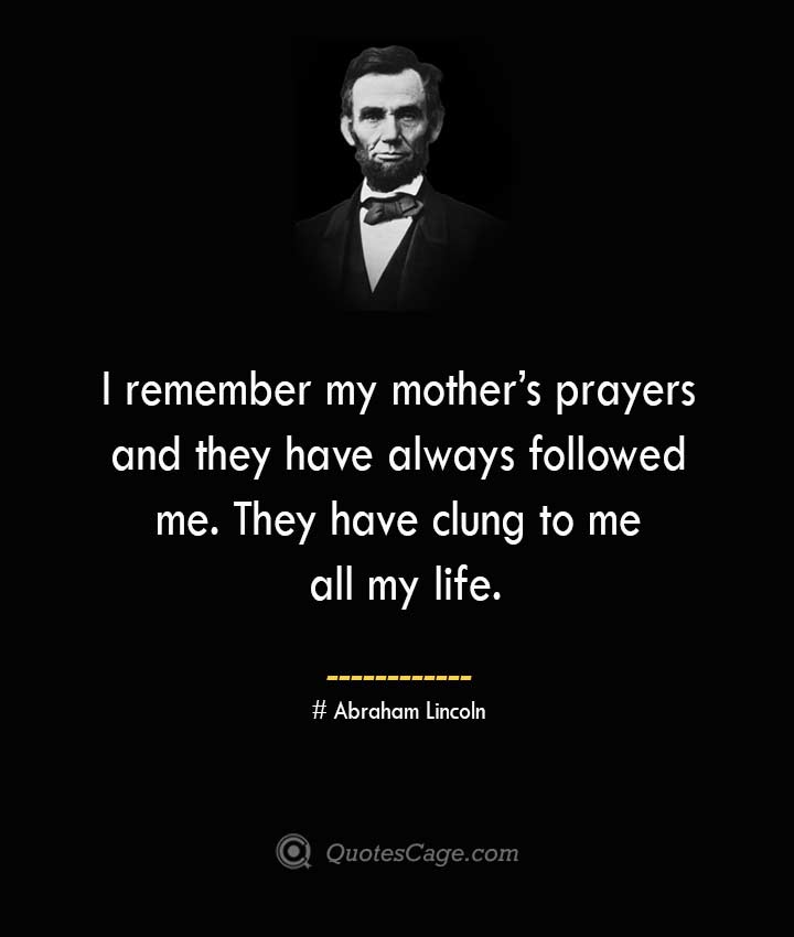 I remember my mothers prayers and they have always followed me. They have clung to me all my life. –Abraham Lincoln